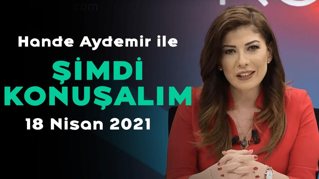 Hande Aydemir ile Şimdi Konuşalım - 18 Nisan 2021