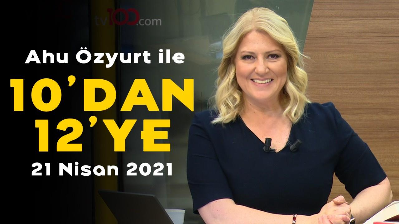 Ahu Özyurt ile 10'dan 12'ye - 21 Nisan 2021