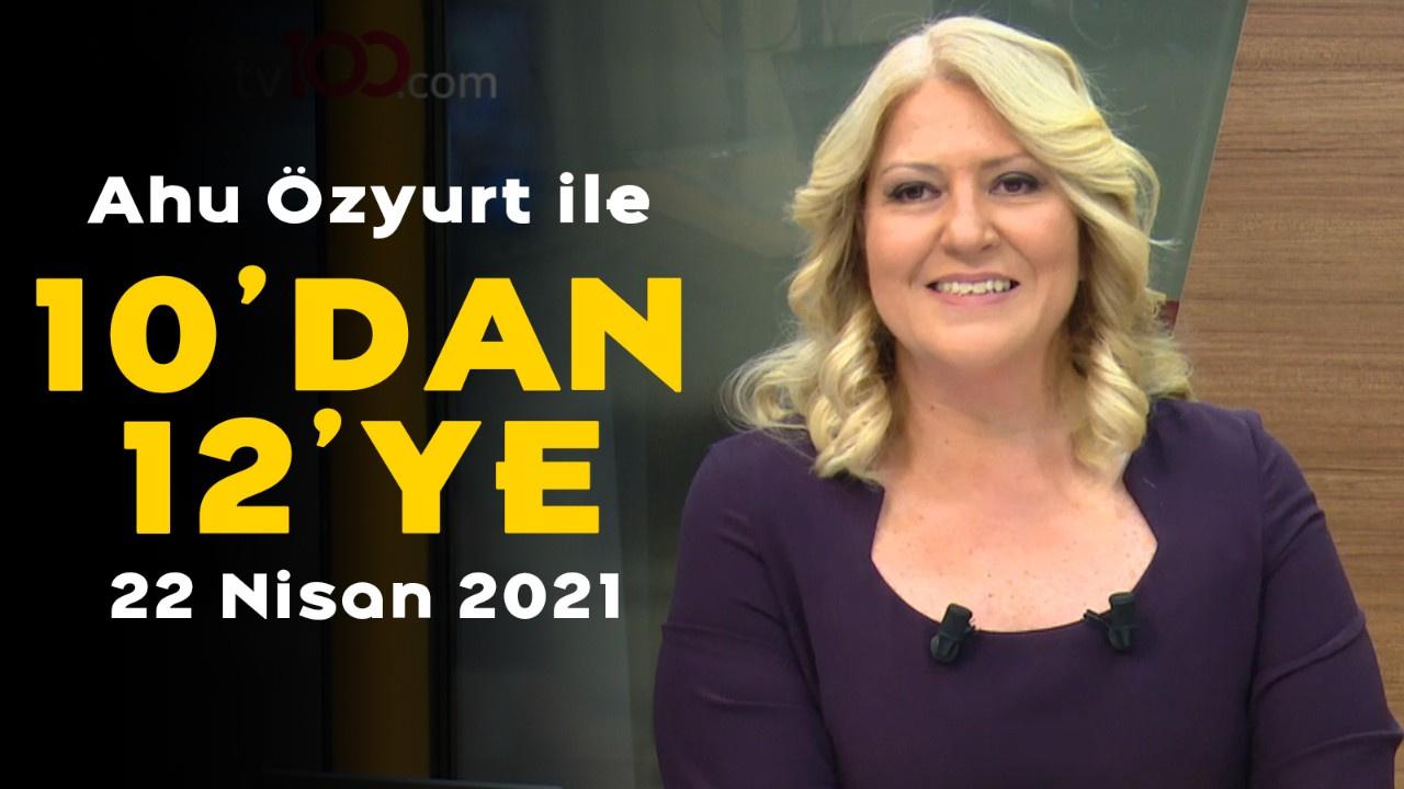 Ahu Özyurt ile 10'dan 12'ye - 22 Nisan 2021
