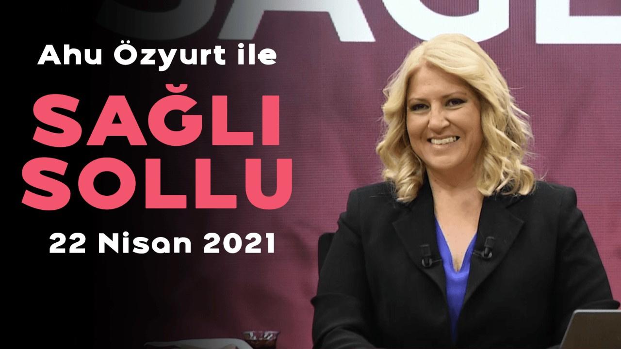 Ahu Özyurt ile Sağlı Sollu - 21 Nisan 2021