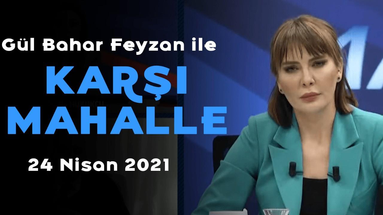 Bahar Feyzan ile Karşı Mahalle - 24 Nisan 2021