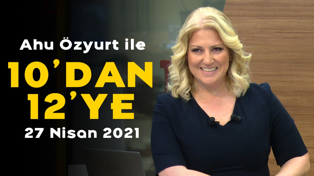 Ahu Özyurt ile 10'dan 12'ye - 27 Nisan 2021