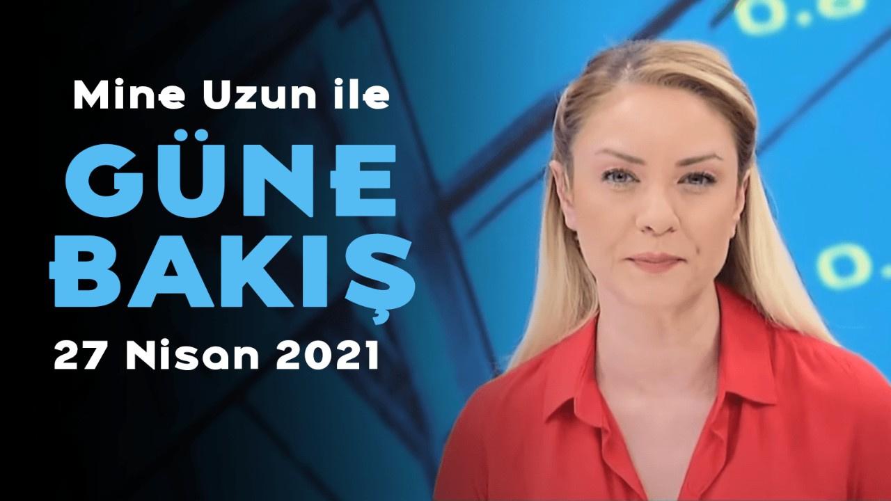Mine Uzun ile Güne Bakış – 27 Nisan 2021