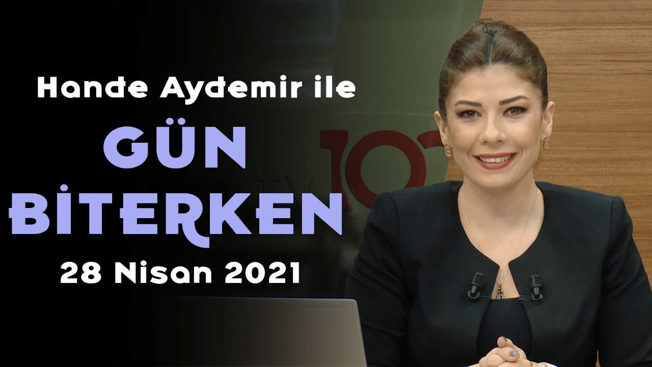 Hande Aydemir ile Gün Biterken – 28 Nisan 2021