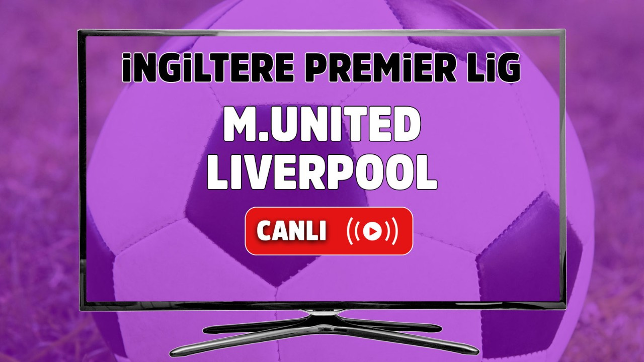Manchester United – Liverpool Canlı