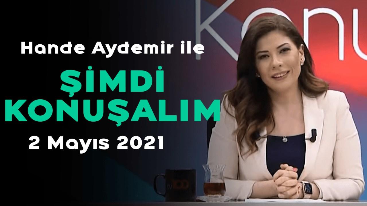 Hande Aydemir ile Şimdi Konuşalım – 2 Mayıs 2021