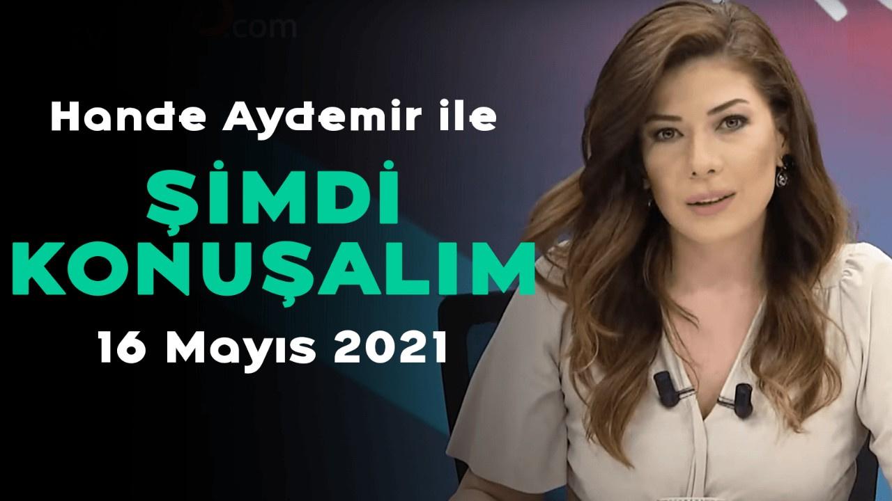 Hande Aydemir ile Şimdi Konuşalım - 16 Mayıs 2021