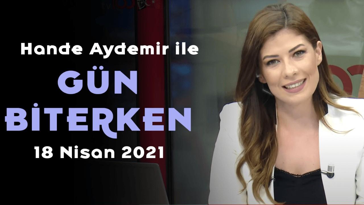 Hande Aydemir ile Gün Biterken - 18 Mayıs 2021