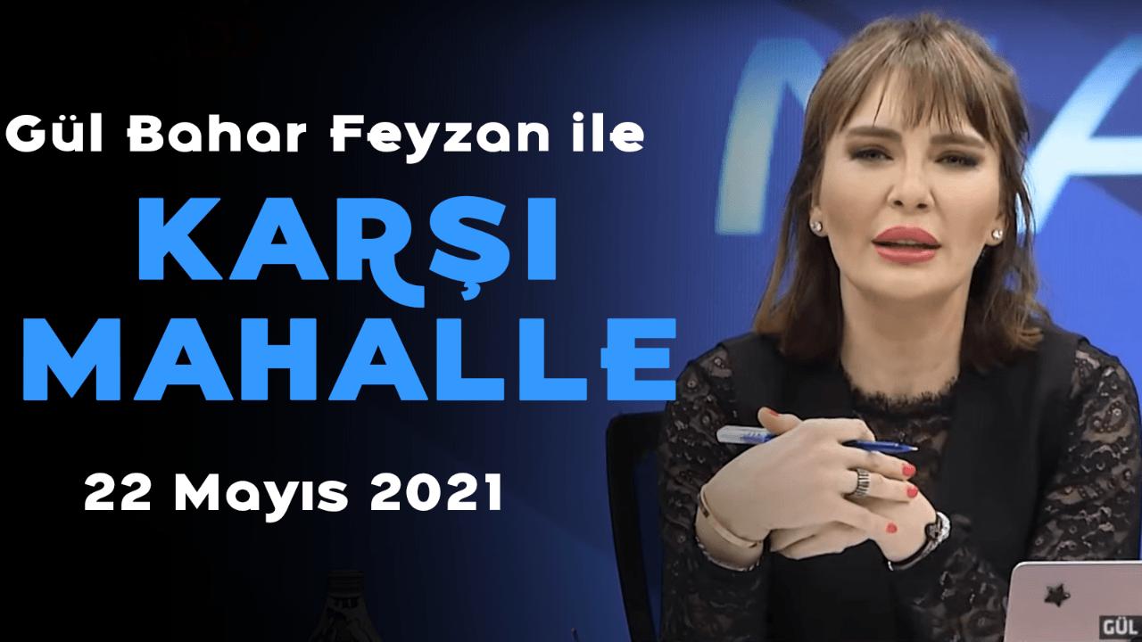 Gül Bahar Feyzan ile Karşı Mahalle – 22 Mayıs 2021