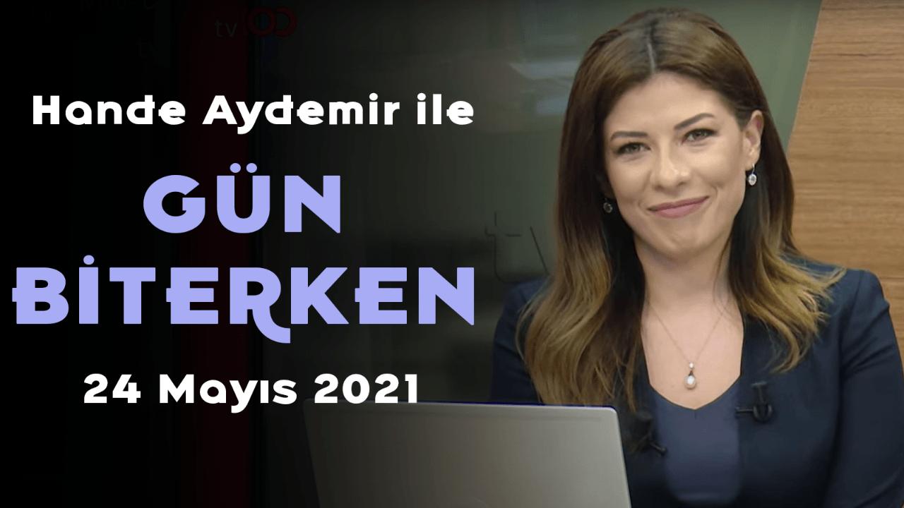 Hande Aydemir ile Gün Biterken – 24 Mayıs 2021