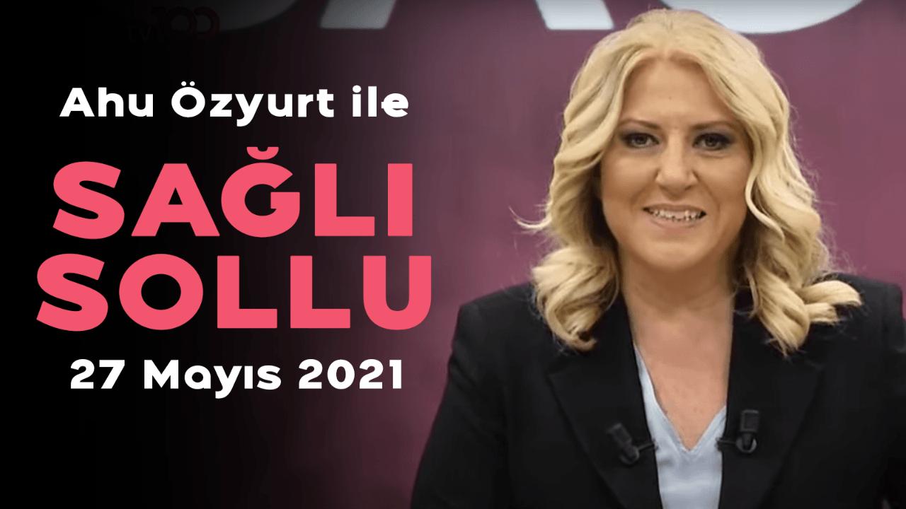 Ahu Özyurt ile Sağlı Sollu - 27 Mayıs 2021