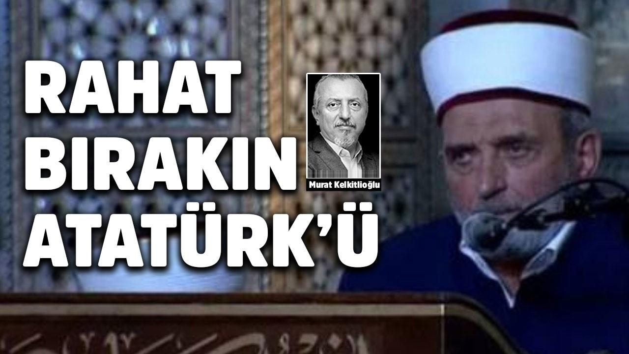 Rahat bırakın Atatürk'ü