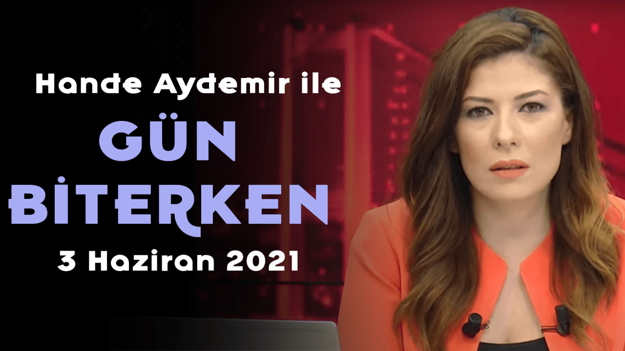 Hande Aydemir ile Gün Biterken – 3 Haziran 2021