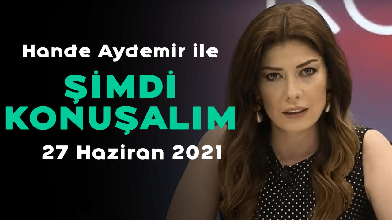 Hande Aydemir ile Şimdi Konuşalım - 27.06.21