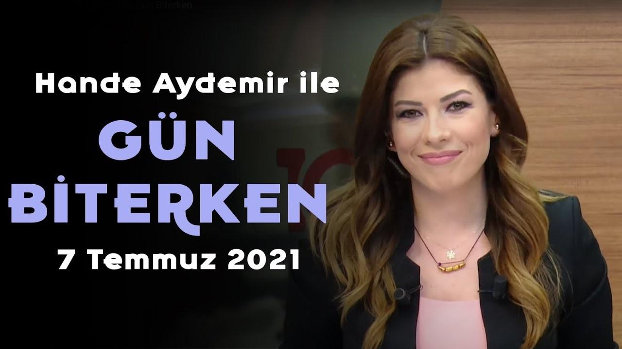 Hande Aydemir ile Gün Biterken – 7 Temmuz 2021
