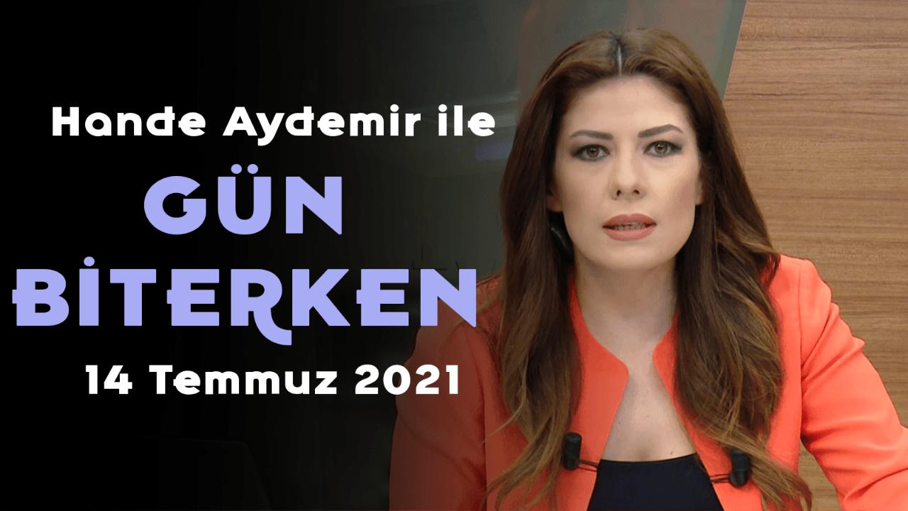 Hande Aydemir ile Gün Biterken – 14 Temmuz 2021