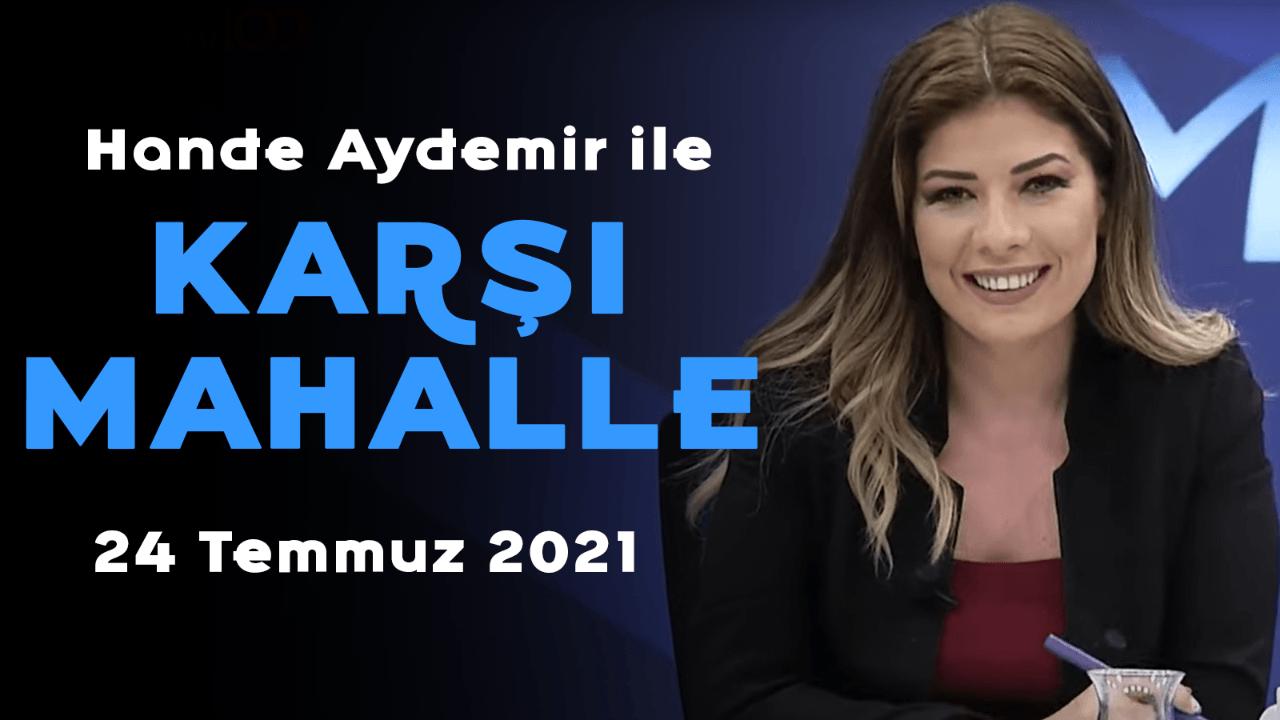 Hande Aydemir ile Karşı Mahalle - 24 Temmuz 2021