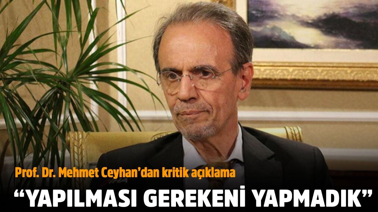 Prof. Dr. Ceyhan: Yapılması gerekeni yapmadık!