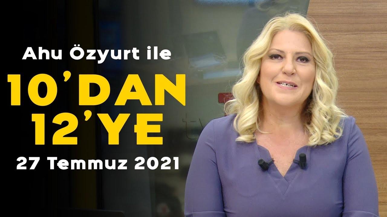 Ahu Özyurt ile 10'dan 12'ye - 27 Temmuz 2021