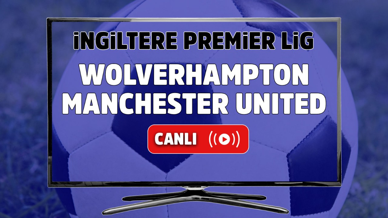 Wolverhampton – Manchester United Maçı Canlı