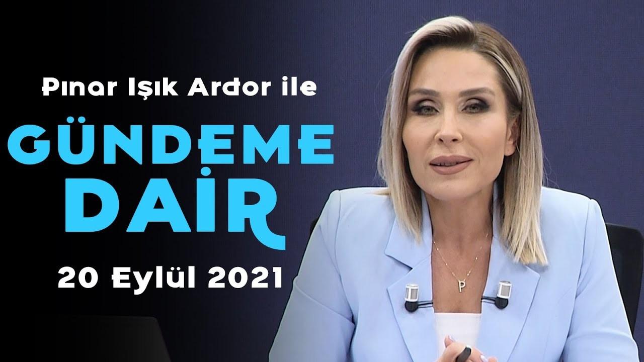 Pınar Işık Ardor ile Gündeme Dair - 20 Eylül 2021