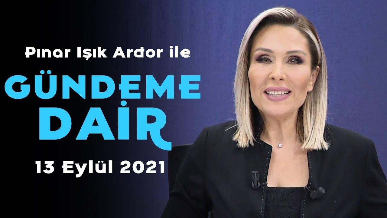 Pınar Işık Ardor ile Gündeme Dair - 13 Eylül 2021