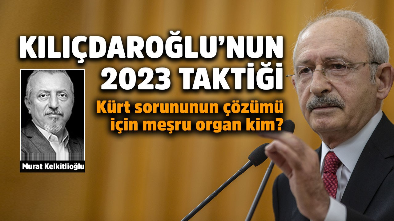 Kılıçdaroğlu'nun 2023 taktiği