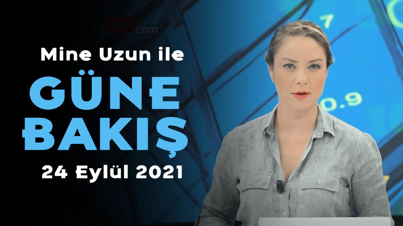 Mine Uzun ile Güne Bakış - 24 Eylül 2021