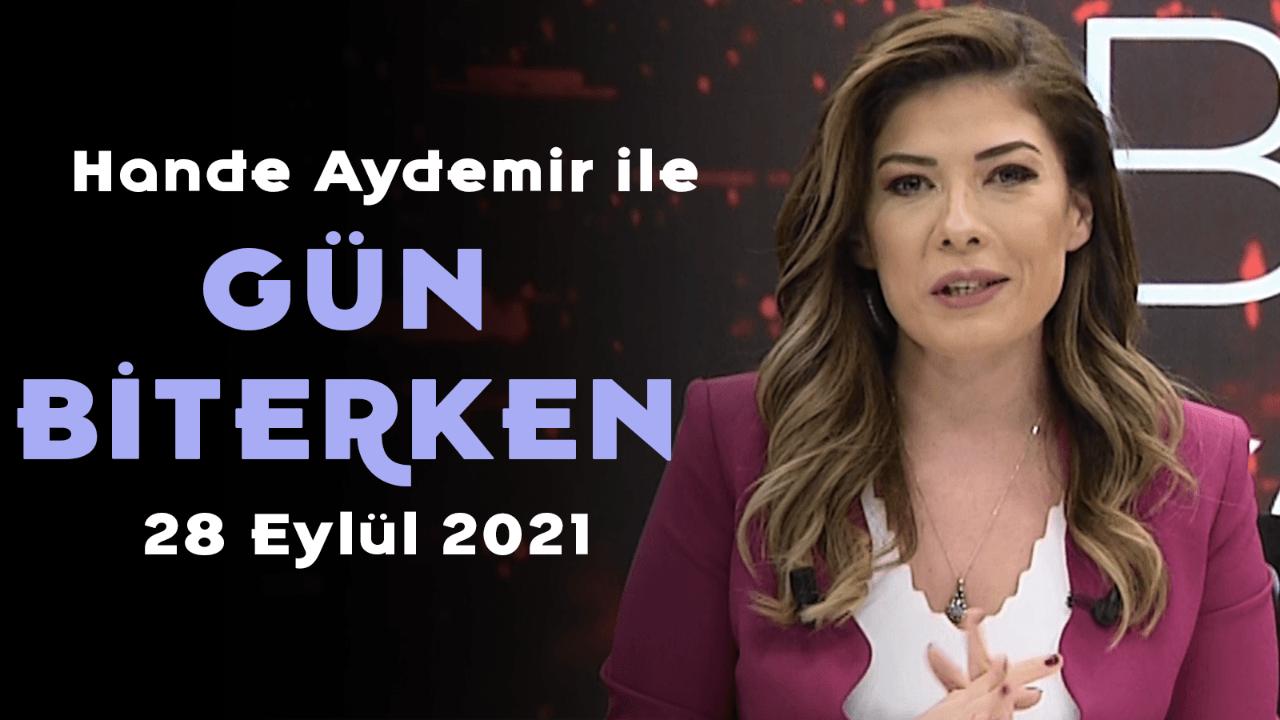 Hande Aydemir ile Gün Biterken - 28 Eylül 2021