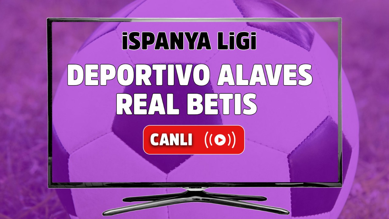 Deportivo Alaves - Real Betis Canlı maç izle